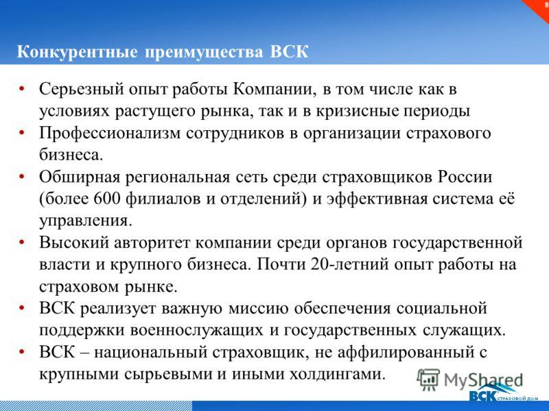 Конкурентные преимущества ВСК Серьезный опыт работы Компании, в том числе как в условиях растущего рынка, так и в кризисные периоды Профессионализм сотрудников в организации страхового бизнеса. Обширная региональная сеть среди страховщиков России (бо