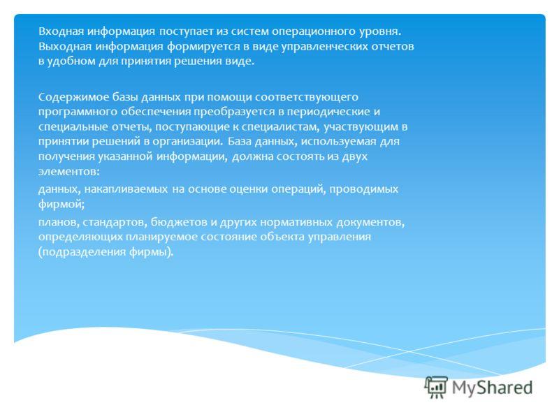 Входная информация поступает из систем операционного уровня. Выходная информация формируется в виде управленческих отчетов в удобном для принятия решения виде. Содержимое базы данных при помощи соответствующего программного обеспечения преобразуется