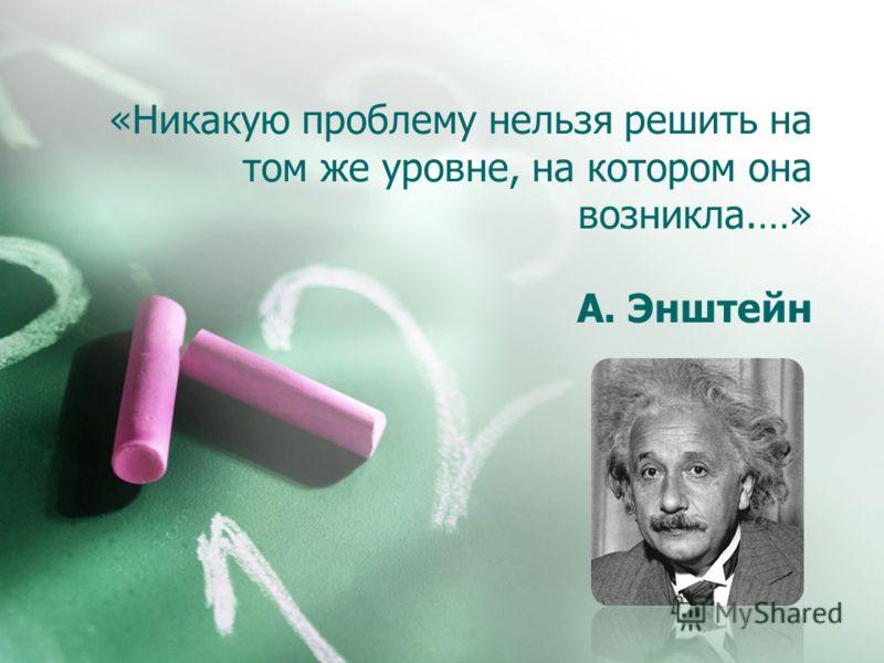 «Никакую проблему нельзя решить на том же уровне, на котором она возникла.…» А. Энштейн