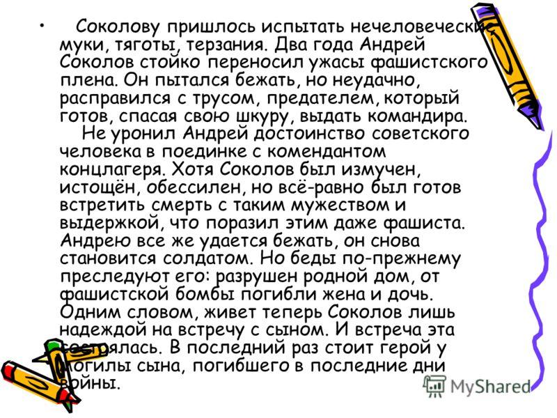 Соколову пришлось испытать нечеловеческие муки, тяготы, терзания. Два года Андрей Соколов стойко переносил ужасы фашистского плена. Он пытался бежать, но неудачно, расправился с трусом, предателем, который готов, спасая свою шкуру, выдать командира.