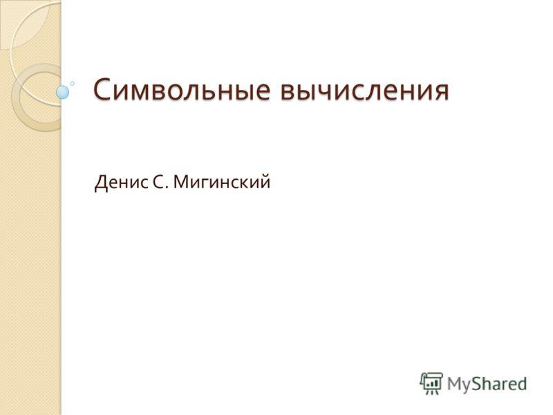 Символьные вычисления Денис С. Мигинский