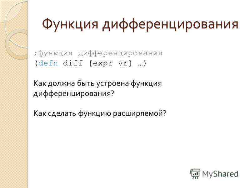 Функция дифференцирования ;функция дифференцирования (defn diff [expr vr] …) Как должна быть устроена функция дифференцирования? Как сделать функцию расширяемой?