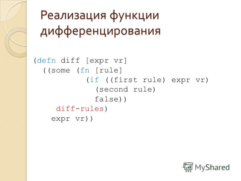 Реализация функции дифференцирования (defn diff [expr vr] ((some (fn [rule] (if ((first rule) expr vr) (second rule) false)) diff-rules) expr vr))