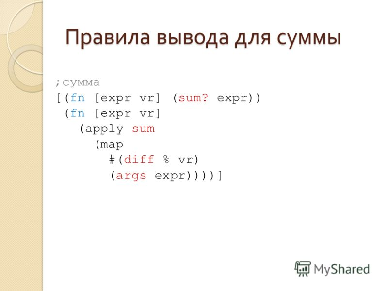 Правила вывода для суммы ;сумма [(fn [expr vr] (sum? expr)) (fn [expr vr] (apply sum (map #(diff % vr) (args expr))))]