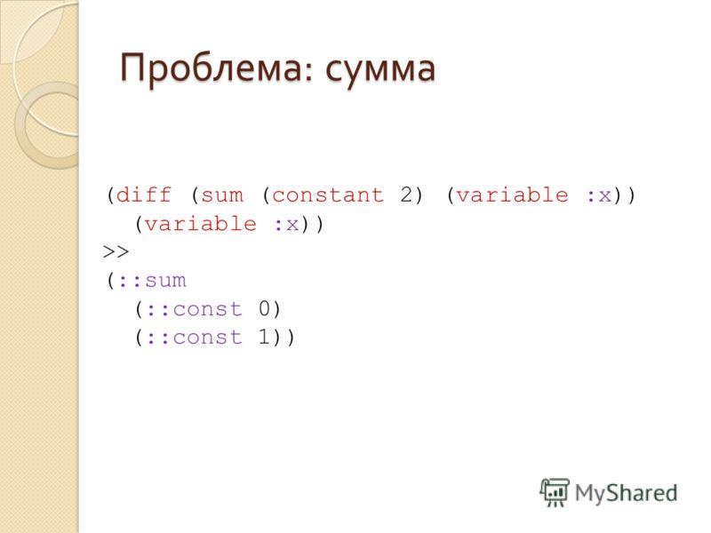 Проблема : сумма (diff (sum (constant 2) (variable :x)) (variable :x)) >> (::sum (::const 0) (::const 1))