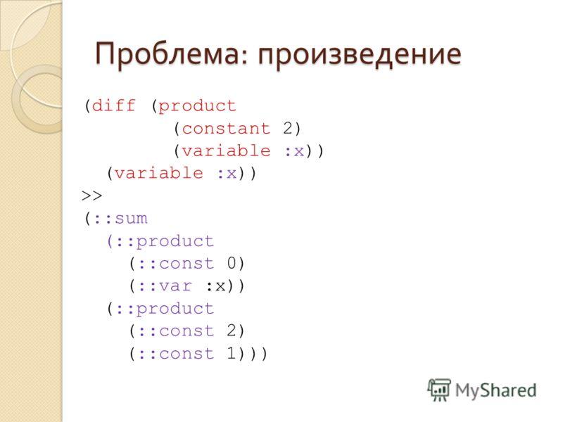 Проблема : произведение (diff (product (constant 2) (variable :x)) >> (::sum (::product (::const 0) (::var :x)) (::product (::const 2) (::const 1)))