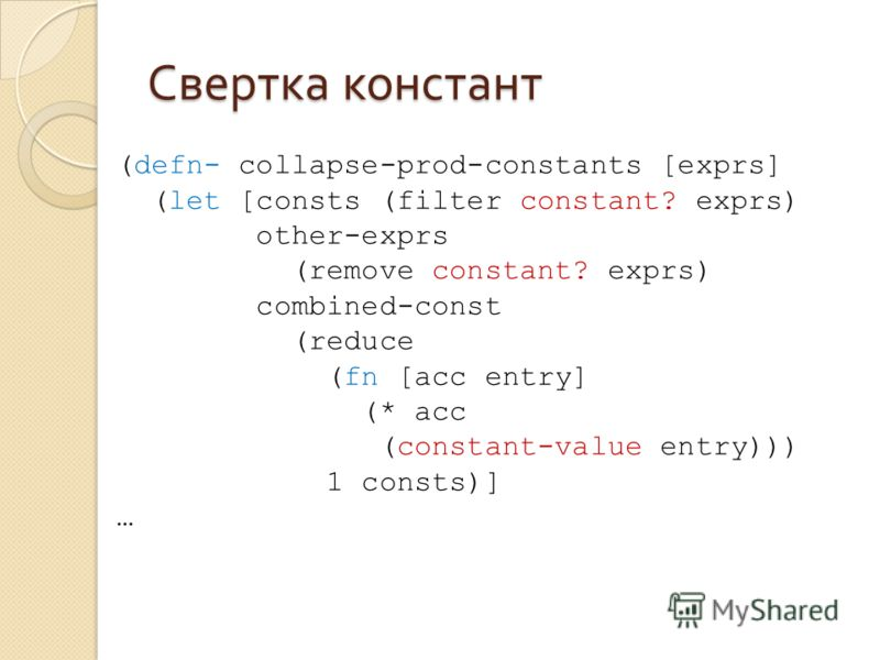 Свертка констант (defn- collapse-prod-constants [exprs] (let [consts (filter constant? exprs) other-exprs (remove constant? exprs) combined-const (reduce (fn [acc entry] (* acc (constant-value entry))) 1 consts)] …
