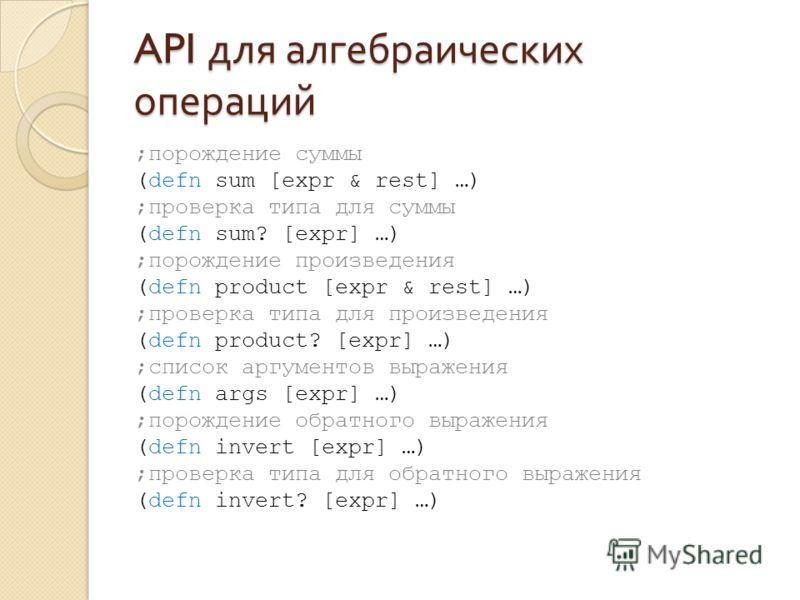 API для алгебраических операций ;порождение суммы (defn sum [expr & rest] …) ;проверка типа для суммы (defn sum? [expr] …) ;порождение произведения (defn product [expr & rest] …) ;проверка типа для произведения (defn product? [expr] …) ;список аргуме