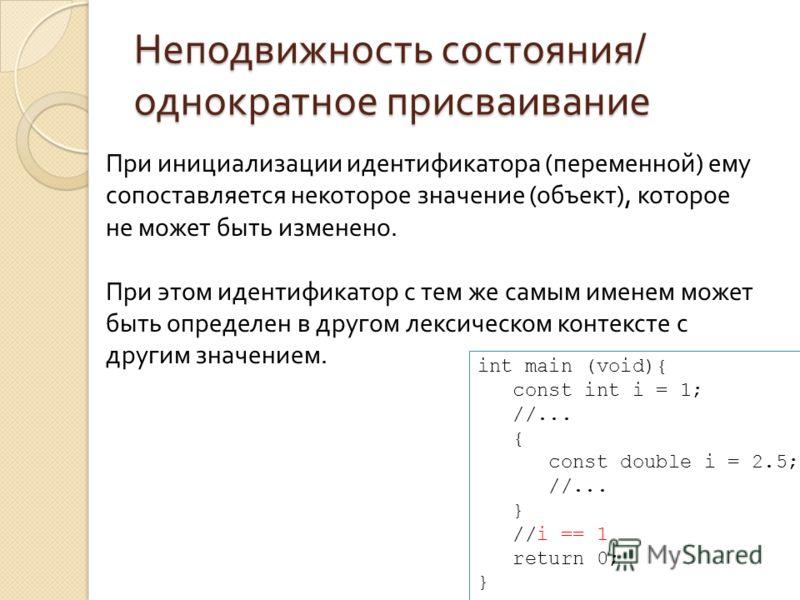 Неподвижность состояния / однократное присваивание При инициализации идентификатора (переменной) ему сопоставляется некоторое значение (объект), которое не может быть изменено. При этом идентификатор с тем же самым именем может быть определен в друго
