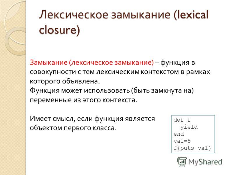 Лексическое замыкание (lexical closure) Замыкание (лексическое замыкание) – функция в совокупности с тем лексическим контекстом в рамках которого объявлена. Функция может использовать (быть замкнута на) переменные из этого контекста. Имеет смысл, есл