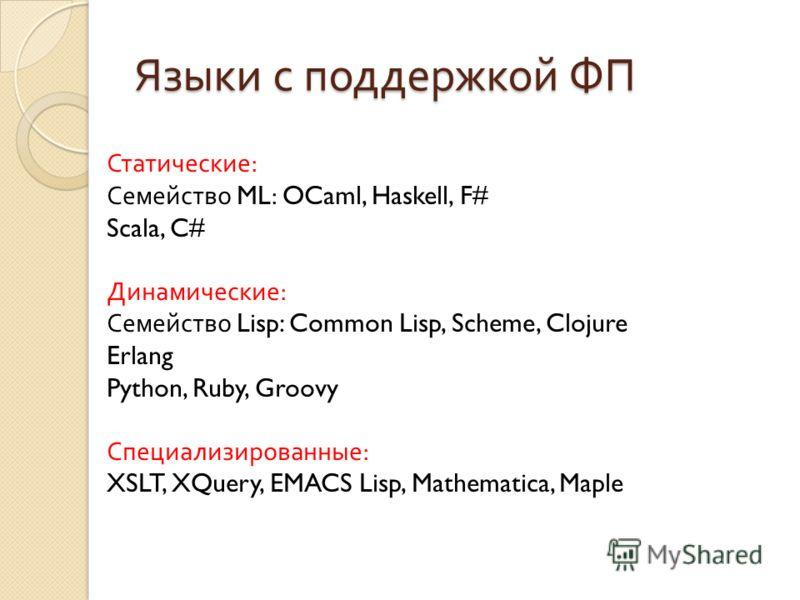 Языки с поддержкой ФП Статические: Семейство ML : OCaml, Haskell, F# Scala, C# Динамические: Семейство Lisp: Common Lisp, Scheme, Clojure Erlang Python, Ruby, Groovy Специализированные: XSLT, XQuery, EMACS Lisp, Mathematica, Maple