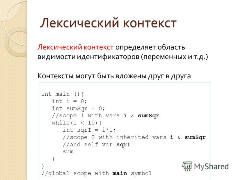 Лексический контекст Лексический контекст определяет область видимости идентификаторов (переменных и т.д.) Контексты могут быть вложены друг в друга int main (){ int i = 0; int sumSqr = 0; //scope 1 with vars i & sumSqr while(i < 10){ int sqrI = i*i;