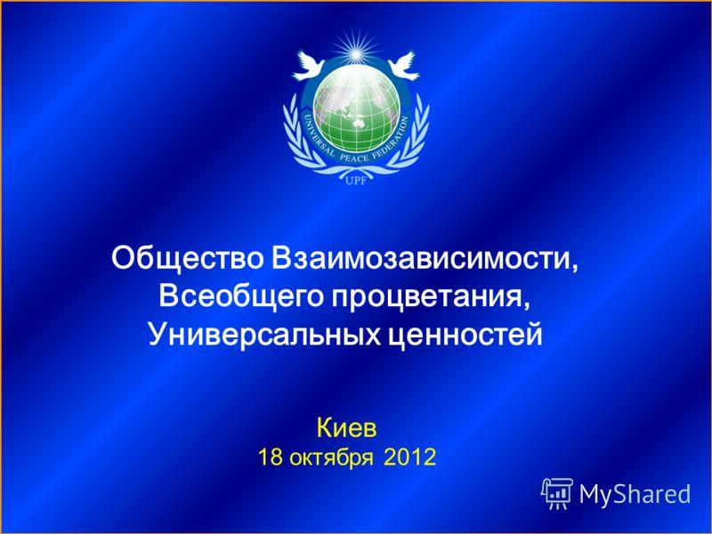 Киев 18 октября 2012 Общество Взаимозависимости, Всеобщего процветания, Универсальных ценностей