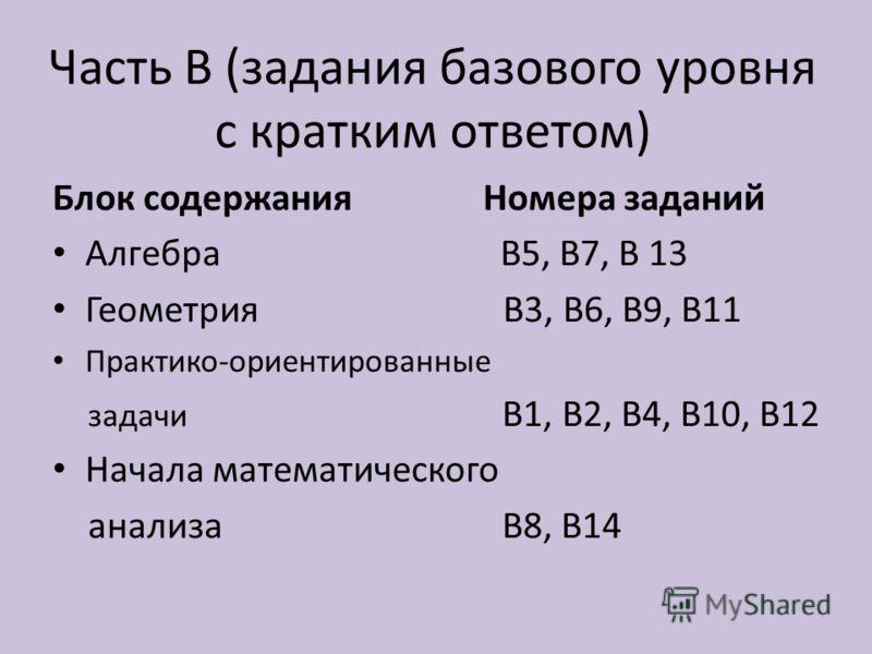 Часть В (задания базового уровня с кратким ответом) Блок содержания Номера заданий Алгебра В5, В7, В 13 Геометрия В3, В6, В9, В11 Практико-ориентированные задачи В1, В2, В4, В10, В12 Начала математического анализа В8, В14