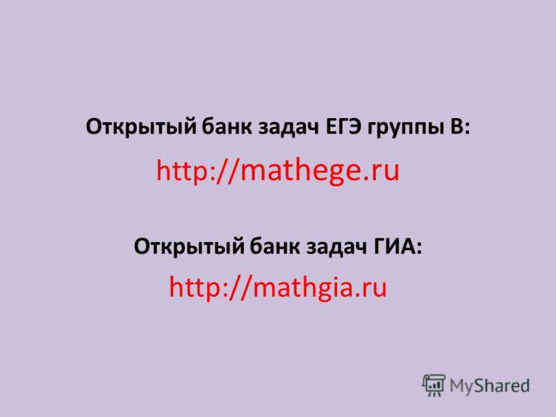 Открытый банк задач ЕГЭ группы В: http:// mathege.ru Открытый банк задач ГИА: http://mathgia.ru