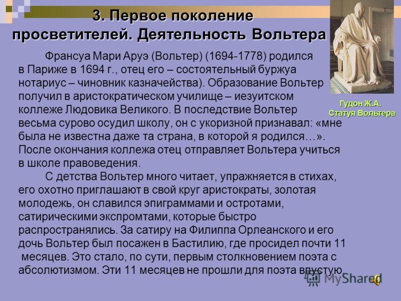 3. Первое поколение просветителей. Деятельность Вольтера Франсуа Мари Аруэ (Вольтер) (1694-1778) родился в Париже в 1694 г., отец его – состоятельный буржуа нотариус – чиновник казначейства). Образование Вольтер получил в аристократическом училище –