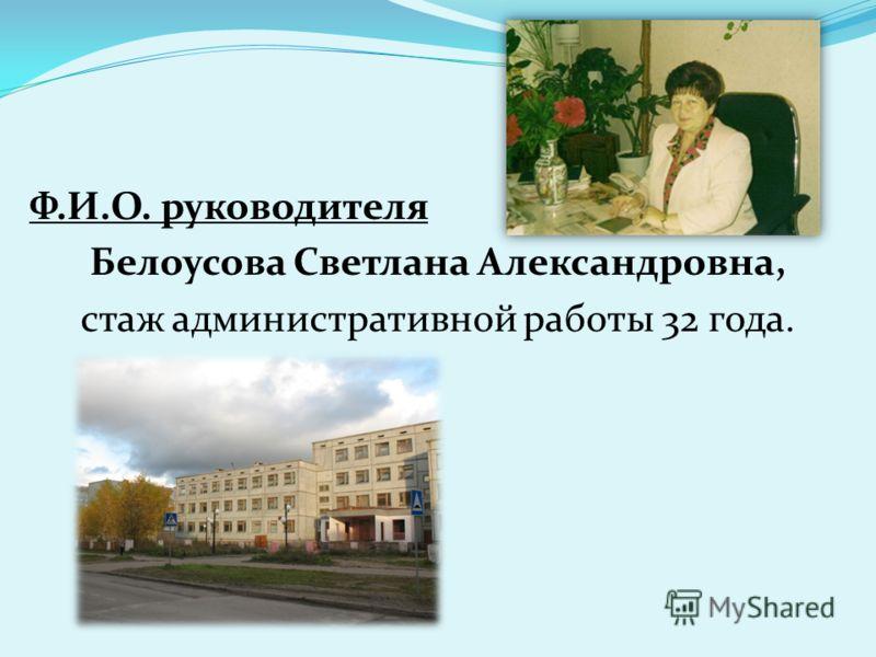 Ф.И.О. руководителя Белоусова Светлана Александровна, стаж административной работы 32 года.