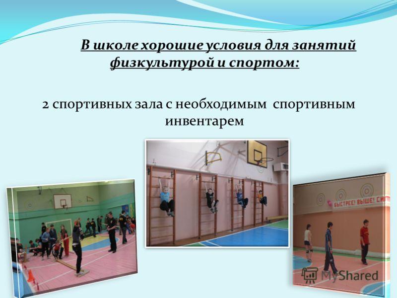 В школе хорошие условия для занятий физкультурой и спортом: 2 спортивных зала с необходимым спортивным инвентарем