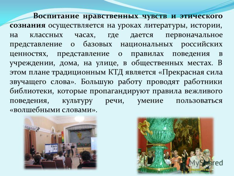 Воспитание нравственных чувств и этического сознания осуществляется на уроках литературы, истории, на классных часах, где дается первоначальное представление о базовых национальных российских ценностях, представление о правилах поведения в учреждении