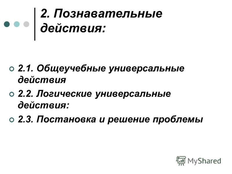 2. Познавательные действия: 2.1. Общеучебные универсальные действия 2.2. Логические универсальные действия: 2.3. Постановка и решение проблемы