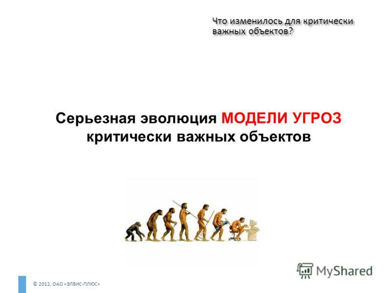 © 2012, ОАО «ЭЛВИС-ПЛЮС» Серьезная эволюция МОДЕЛИ УГРОЗ критически важных объектов Что изменилось для критически важных объектов?