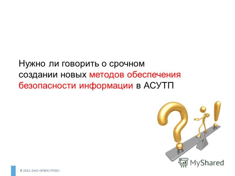 © 2012, ОАО «ЭЛВИС-ПЛЮС» Нужно ли говорить о срочном создании новых методов обеспечения безопасности информации в АСУТП