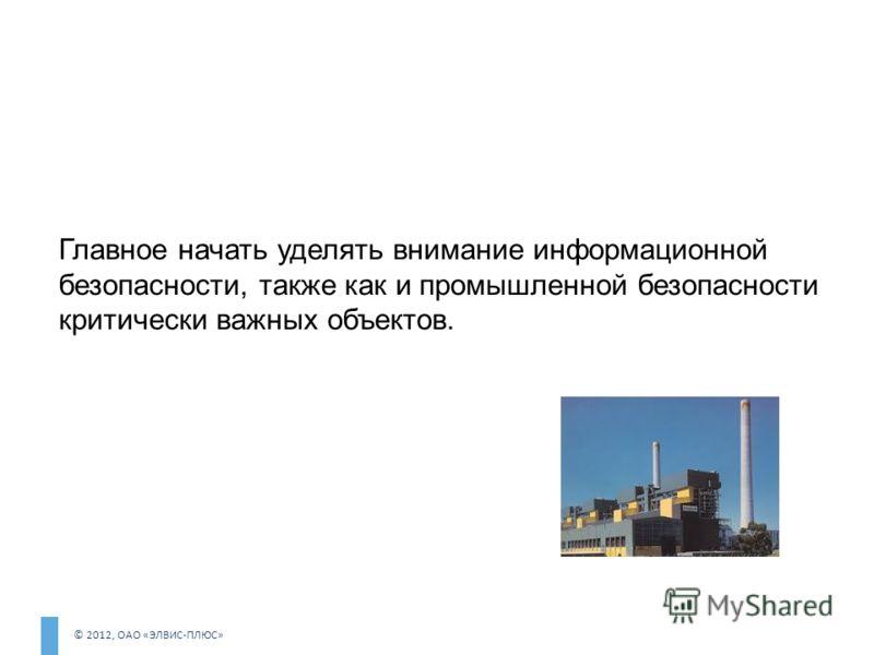 © 2012, ОАО «ЭЛВИС-ПЛЮС» Главное начать уделять внимание информационной безопасности, также как и промышленной безопасности критически важных объектов.