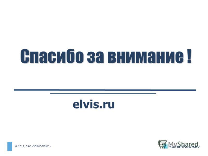 Спасибо за внимание ! elvis.ru © 2012, ОАО «ЭЛВИС-ПЛЮС» RomanKobtsev