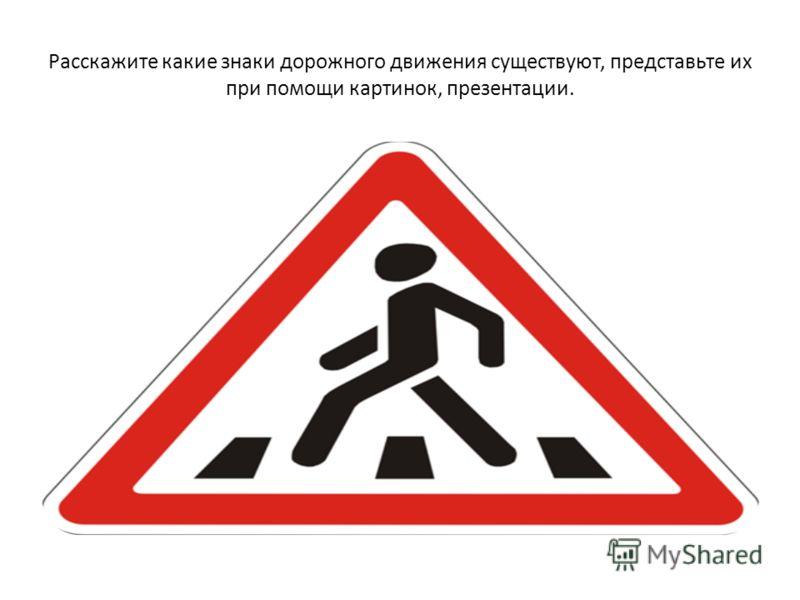Расскажите какие знаки дорожного движения существуют, представьте их при помощи картинок, презентации.