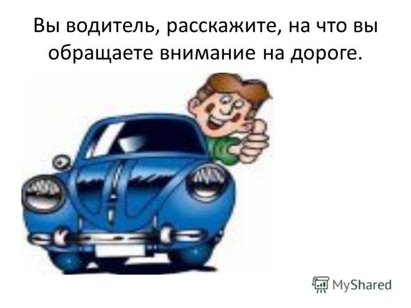 Вы водитель, расскажите, на что вы обращаете внимание на дороге.