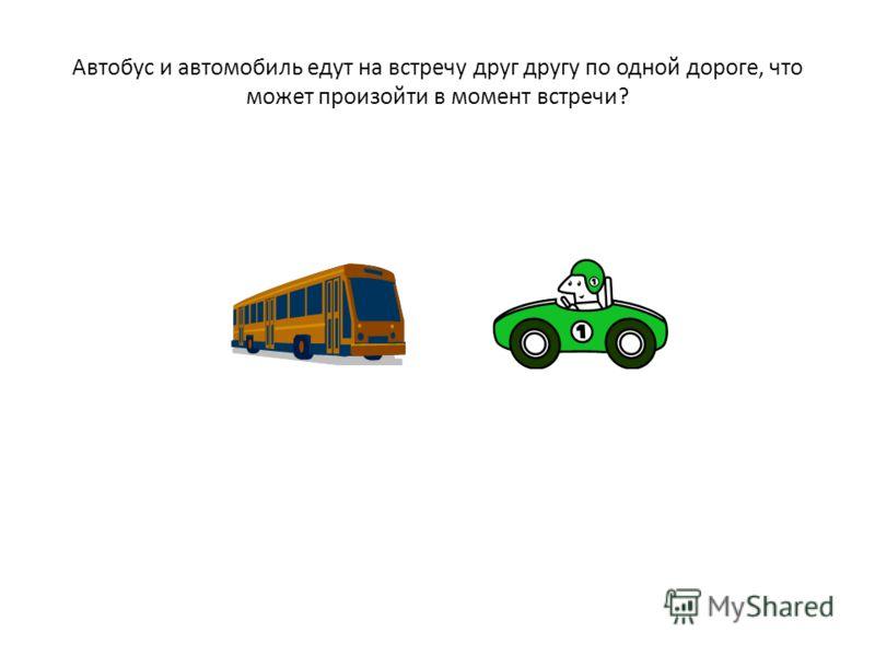 Автобус и автомобиль едут на встречу друг другу по одной дороге, что может произойти в момент встречи?