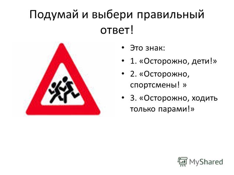 Подумай и выбери правильный ответ! Это знак: 1. «Осторожно, дети!» 2. «Осторожно, спортсмены! » 3. «Осторожно, ходить только парами!»