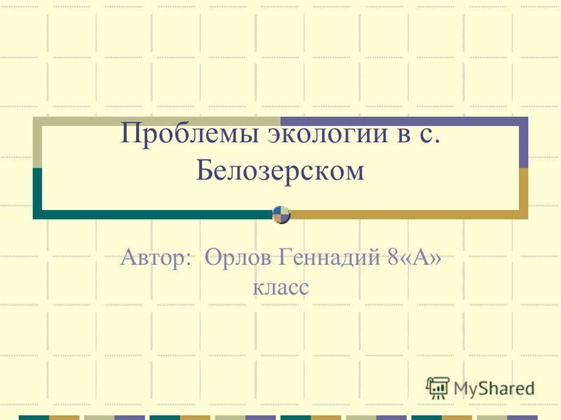 Проблемы экологии в с. Белозерском Автор: Орлов Геннадий 8«А» класс