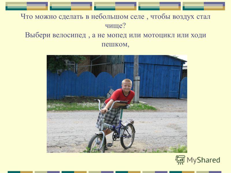 Что можно сделать в небольшом селе, чтобы воздух стал чище? Выбери велосипед, а не мопед или мотоцикл или ходи пешком,