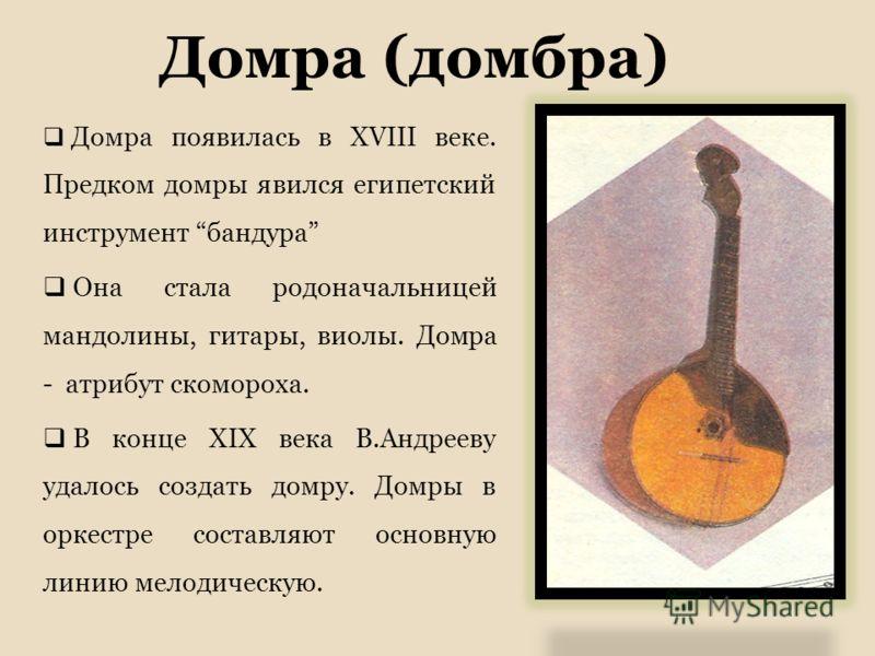Домра (домбра) Домра появилась в XVIII веке. Предком домры явился египетский инструмент бандура Она стала родоначальницей мандолины, гитары, виолы. Домра - атрибут скомороха. В конце XIX века В.Андрееву удалось создать домру. Домры в оркестре составл