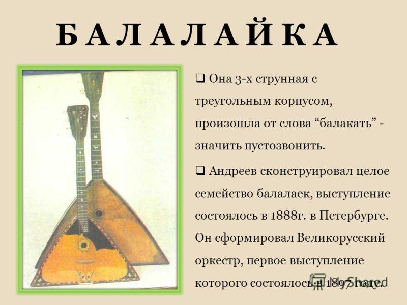 Б А Л А Л А Й К А Она 3-х струнная с треугольным корпусом, произошла от слова балакать - значить пустозвонить. Андреев сконструировал целое семейство балалаек, выступление состоялось в 1888г. в Петербурге. Он сформировал Великорусский оркестр, первое