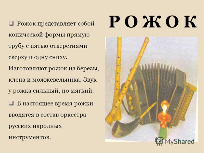 Р О Ж О К Рожок представляет собой конической формы прямую трубу с пятью отверстиями сверху и одну снизу. Изготовляют рожок из березы, клена и можжевельника. Звук у рожка сильный, но мягкий. В настоящее время рожки вводятся в состав оркестра русских