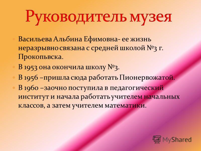 Васильева Альбина Ефимовна- ее жизнь неразрывно связана с средней школой 3 г. Прокопьвска. В 1953 она окончила школу 3. В 1956 –пришла сюда работать Пионервожатой. В 1960 –заочно поступила в педагогический институт и начала работать учителем начальны