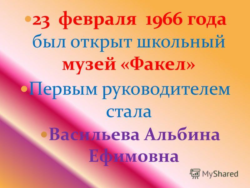 23 февраля 1966 года был открыт школьный музей «Факел» Первым руководителем стала Васильева Альбина Ефимовна