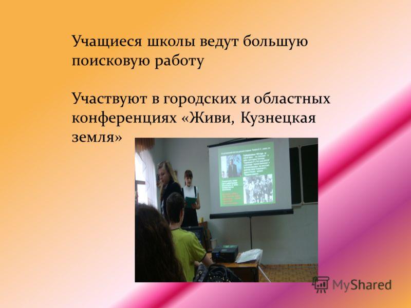 Учащиеся школы ведут большую поисковую работу Участвуют в городских и областных конференциях «Живи, Кузнецкая земля»