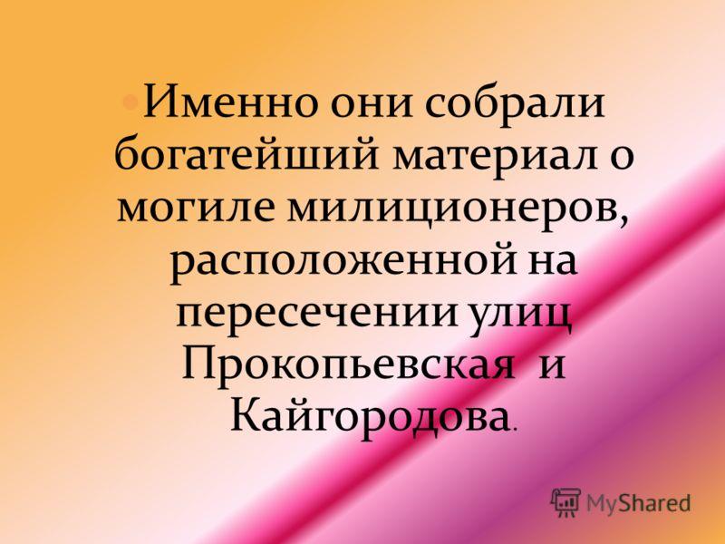 Именно они собрали богатейший материал о могиле милиционеров, расположенной на пересечении улиц Прокопьевская и Кайгородова.