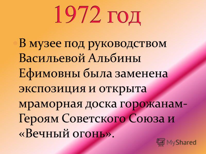В музее под руководством Васильевой Альбины Ефимовны была заменена экспозиция и открыта мраморная доска горожанам- Героям Советского Союза и «Вечный огонь».