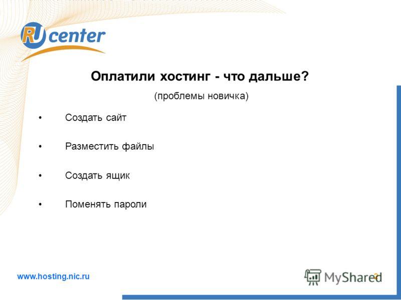 www.hosting.nic.ru2 Создать сайт Разместить файлы Создать ящик Поменять пароли Оплатили хостинг - что дальше? (проблемы новичка)