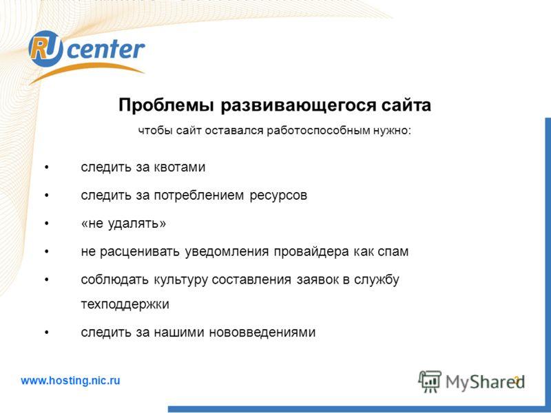 www.hosting.nic.ru3 Проблемы развивающегося сайта чтобы сайт оставался работоспособным нужно: следить за квотами следить за потреблением ресурсов «не удалять» не расценивать уведомления провайдера как спам соблюдать культуру составления заявок в служ