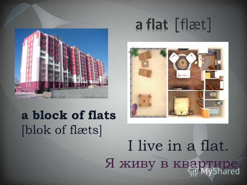 I live in a flat. Я живу в квартире. a block of flats [blok of flæts]