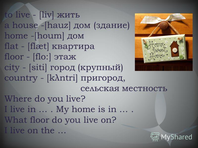 to live - [liv] жить a house -[hauz] дом (здание) home -[houm] дом flat - [flæt] квартира floor - [flo:] этаж city - [siti] город (крупный) country - [kλntri] пригород, сельская местность Where do you live? I live in …. My home is in …. What floor do