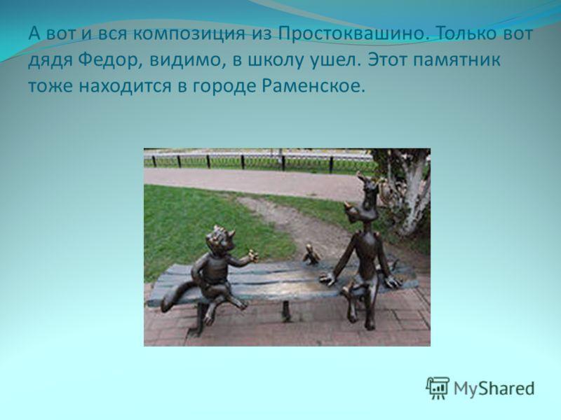А вот и вся композиция из Простоквашино. Только вот дядя Федор, видимо, в школу ушел. Этот памятник тоже находится в городе Раменское.