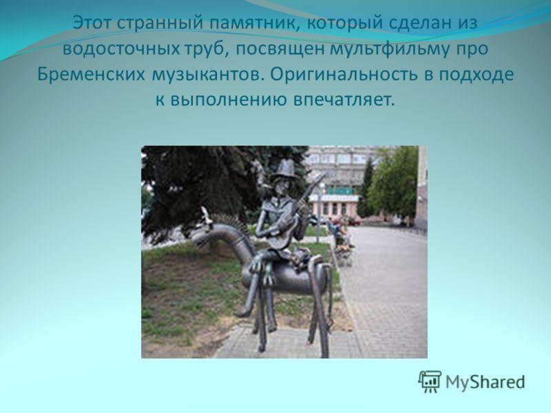 Этот странный памятник, который сделан из водосточных труб, посвящен мультфильму про Бременских музыкантов. Оригинальность в подходе к выполнению впечатляет.