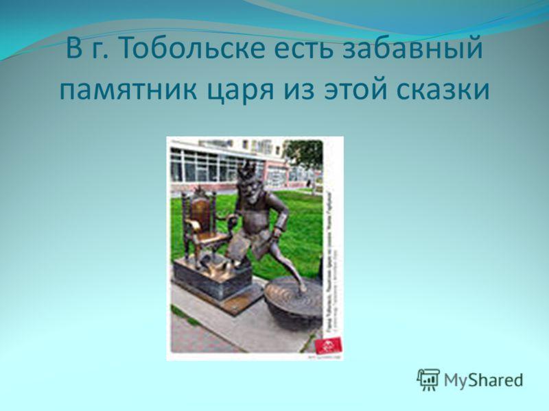 В г. Тобольске есть забавный памятник царя из этой сказки