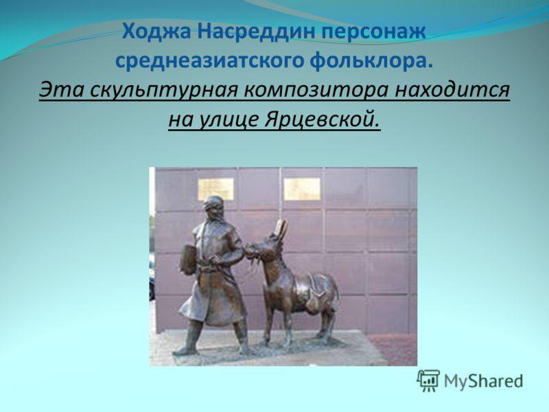 Ходжа Насреддин персонаж среднеазиатского фольклора. Эта скульптурная композитора находится на улице Ярцевской.